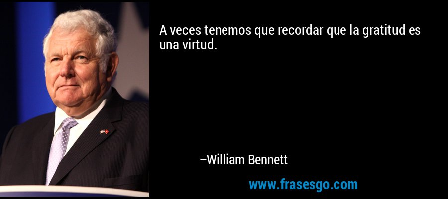 A veces tenemos que recordar que la gratitud es una virtud. – William Bennett