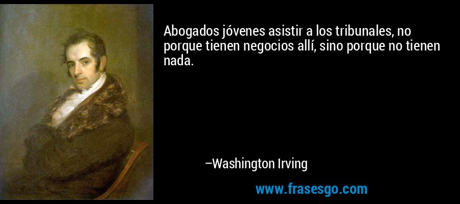 Abogados jóvenes asistir a los tribunales, no porque tienen negocios allí, sino porque no tienen nada. – Washington Irving