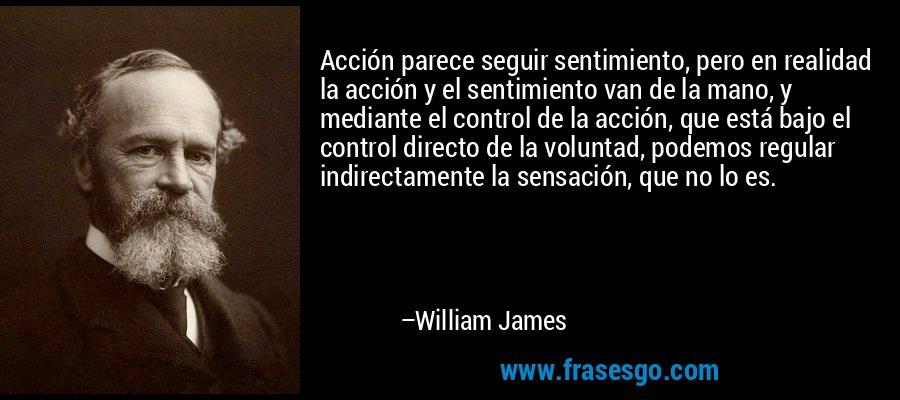 Acción parece seguir sentimiento, pero en realidad la acción y el sentimiento van de la mano, y mediante el control de la acción, que está bajo el control directo de la voluntad, podemos regular indirectamente la sensación, que no lo es. – William James