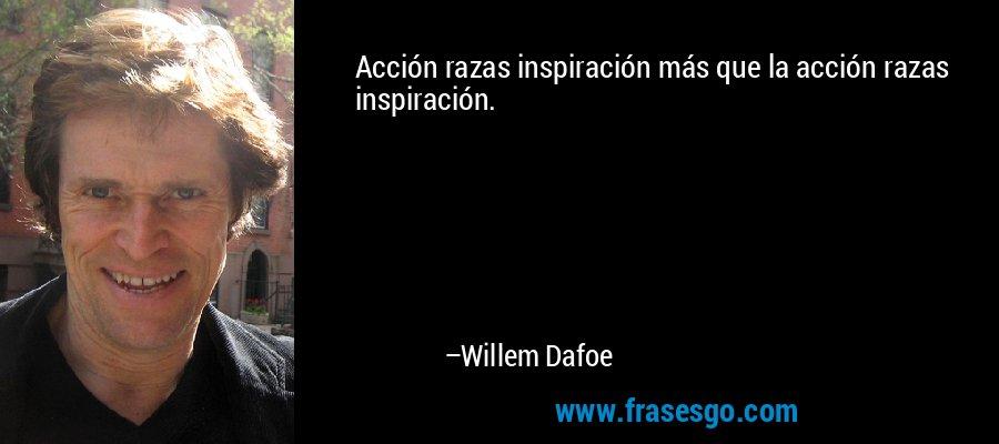 Acción razas inspiración más que la acción razas inspiración. – Willem Dafoe