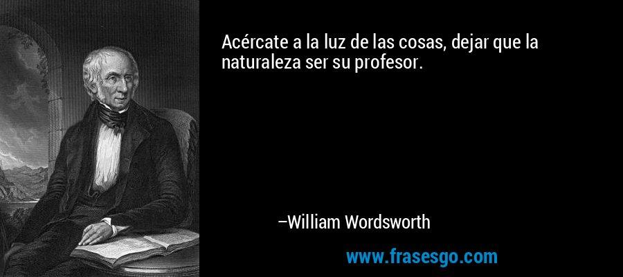 Acércate a la luz de las cosas, dejar que la naturaleza ser su profesor. – William Wordsworth
