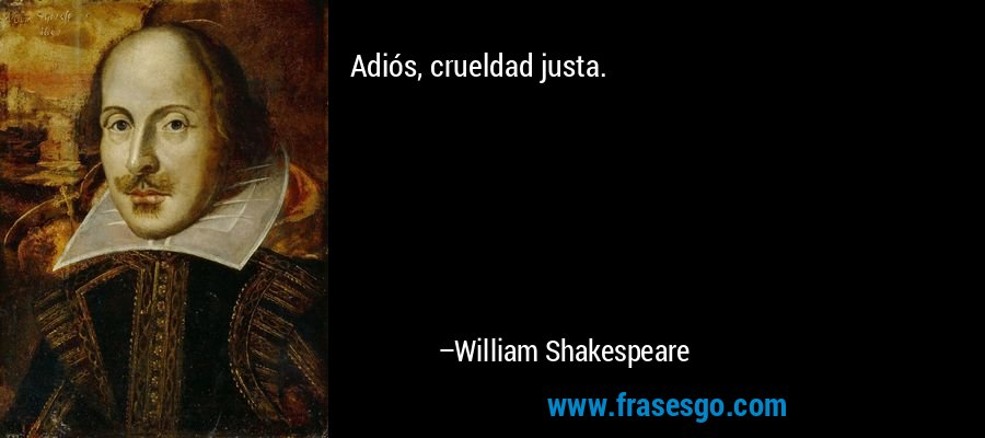 Adiós, crueldad justa. – William Shakespeare