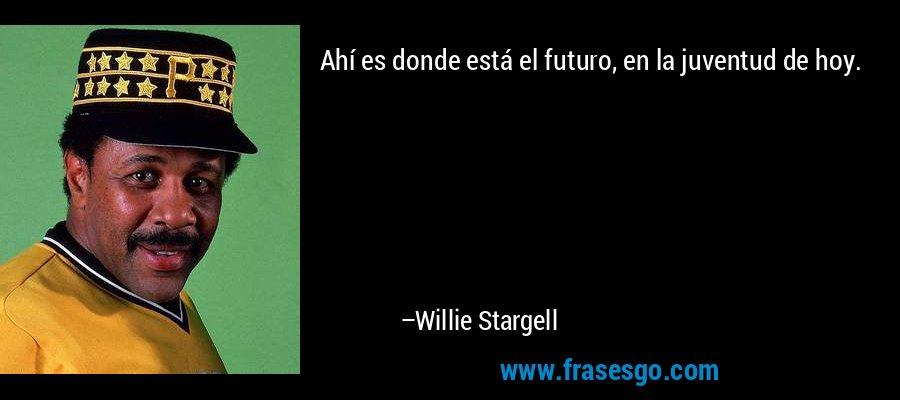 Ahí es donde está el futuro, en la juventud de hoy. – Willie Stargell