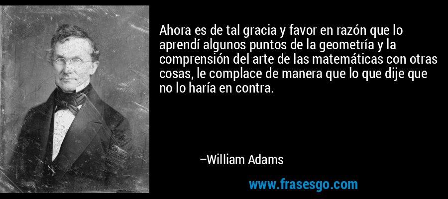 Ahora es de tal gracia y favor en razón que lo aprendí algunos puntos de la geometría y la comprensión del arte de las matemáticas con otras cosas, le complace de manera que lo que dije que no lo haría en contra. – William Adams