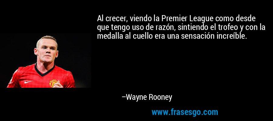Al crecer, viendo la Premier League como desde que tengo uso de razón, sintiendo el trofeo y con la medalla al cuello era una sensación increíble. – Wayne Rooney
