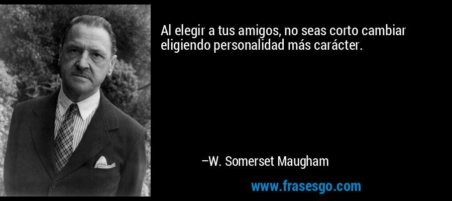Al elegir a tus amigos, no seas corto cambiar eligiendo personalidad más carácter. – W. Somerset Maugham