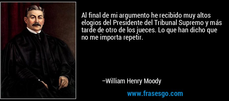 Al final de mi argumento he recibido muy altos elogios del Presidente del Tribunal Supremo y más tarde de otro de los jueces. Lo que han dicho que no me importa repetir. – William Henry Moody