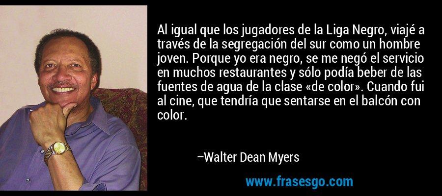 Al igual que los jugadores de la Liga Negro, viajé a través de la segregación del sur como un hombre joven. Porque yo era negro, se me negó el servicio en muchos restaurantes y sólo podía beber de las fuentes de agua de la clase «de color». Cuando fui al cine, que tendría que sentarse en el balcón con color. – Walter Dean Myers