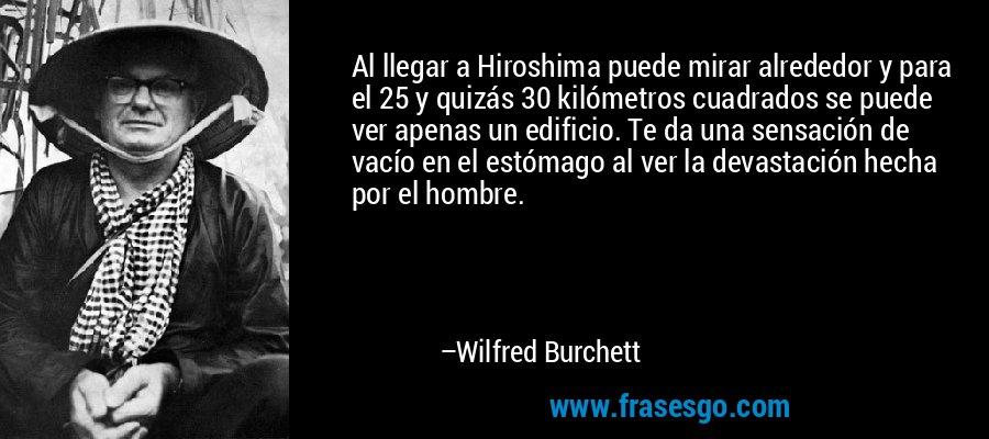 Al llegar a Hiroshima puede mirar alrededor y para el 25 y quizás 30 kilómetros cuadrados se puede ver apenas un edificio. Te da una sensación de vacío en el estómago al ver la devastación hecha por el hombre. – Wilfred Burchett