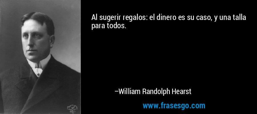 Al sugerir regalos: el dinero es su caso, y una talla para todos. – William Randolph Hearst