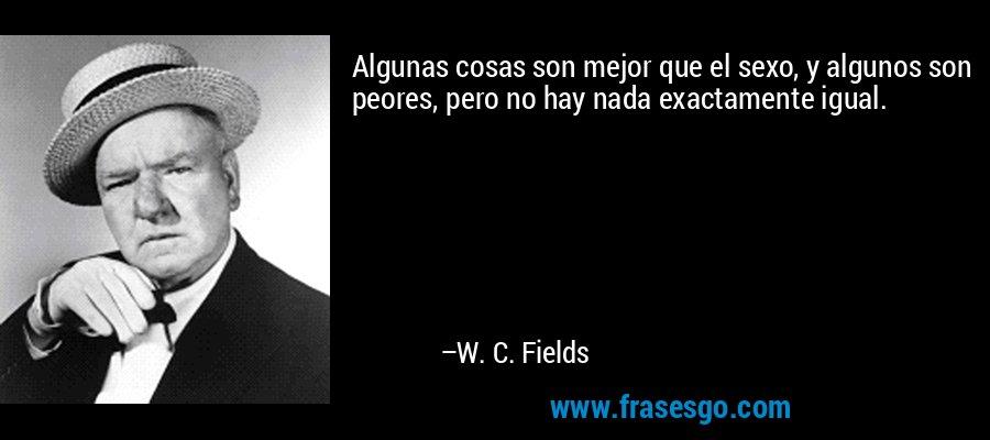Algunas cosas son mejor que el sexo, y algunos son peores, pero no hay nada exactamente igual. – W. C. Fields
