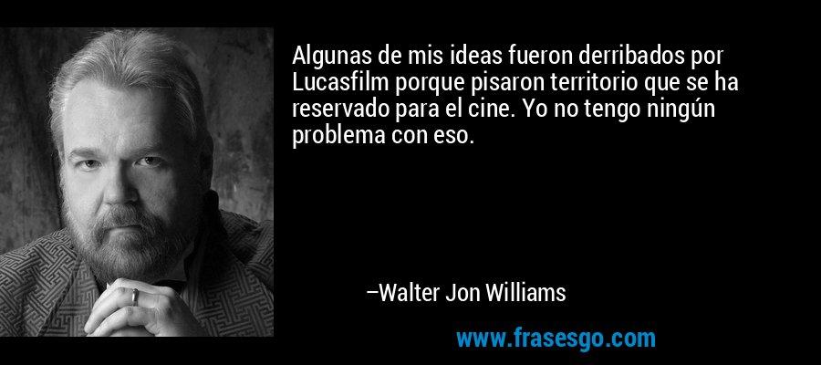 Algunas de mis ideas fueron derribados por Lucasfilm porque pisaron territorio que se ha reservado para el cine. Yo no tengo ningún problema con eso. – Walter Jon Williams