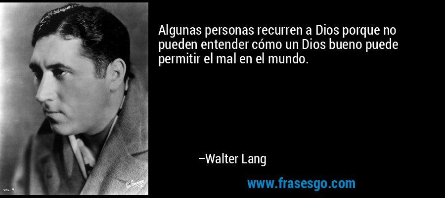 Algunas personas recurren a Dios porque no pueden entender cómo un Dios bueno puede permitir el mal en el mundo. – Walter Lang