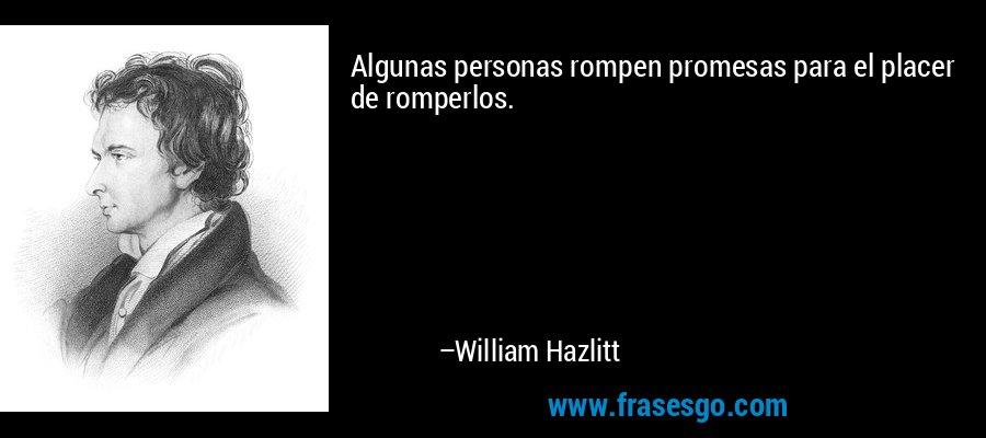Algunas personas rompen promesas para el placer de romperlos. – William Hazlitt