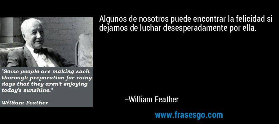 Algunos de nosotros puede encontrar la felicidad si dejamos de luchar desesperadamente por ella. – William Feather