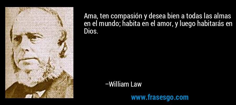 Ama, ten compasión y desea bien a todas las almas en el mundo; habita en el amor, y luego habitarás en Dios. – William Law
