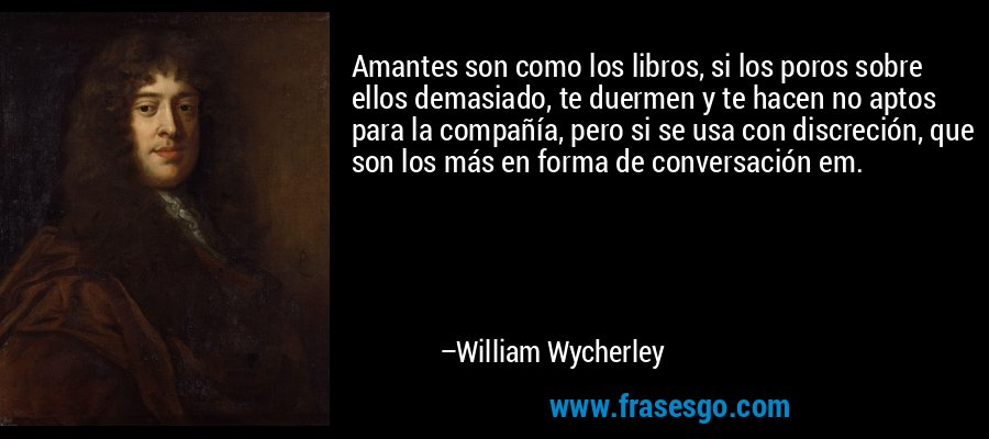 Amantes son como los libros, si los poros sobre ellos demasiado, te duermen y te hacen no aptos para la compañía, pero si se usa con discreción, que son los más en forma de conversación em. – William Wycherley