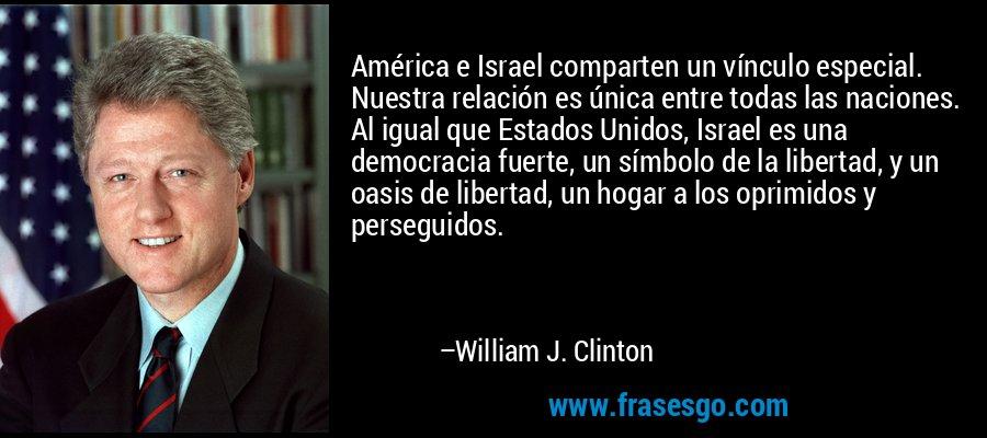 América e Israel comparten un vínculo especial. Nuestra relación es única entre todas las naciones. Al igual que Estados Unidos, Israel es una democracia fuerte, un símbolo de la libertad, y un oasis de libertad, un hogar a los oprimidos y perseguidos. – William J. Clinton