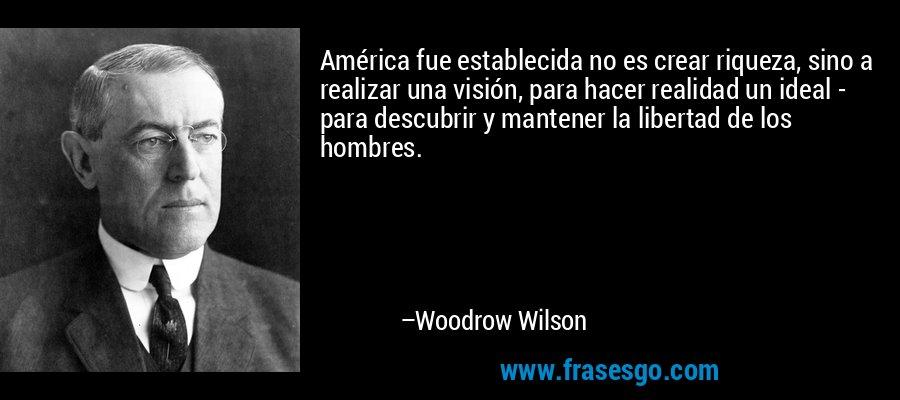 América fue establecida no es crear riqueza, sino a realizar una visión, para hacer realidad un ideal - para descubrir y mantener la libertad de los hombres. – Woodrow Wilson