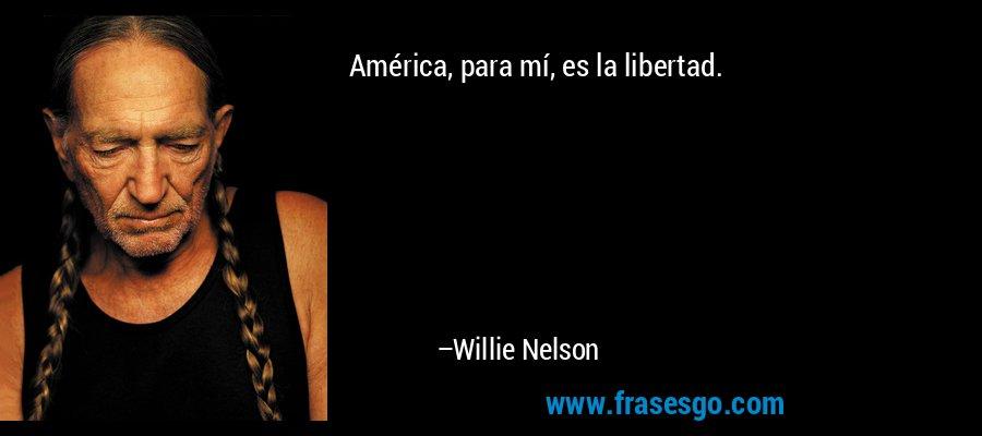 América, para mí, es la libertad. – Willie Nelson