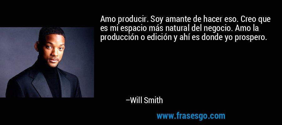 Amo producir. Soy amante de hacer eso. Creo que es mi espacio más natural del negocio. Amo la producción o edición y ahí es donde yo prospero. – Will Smith
