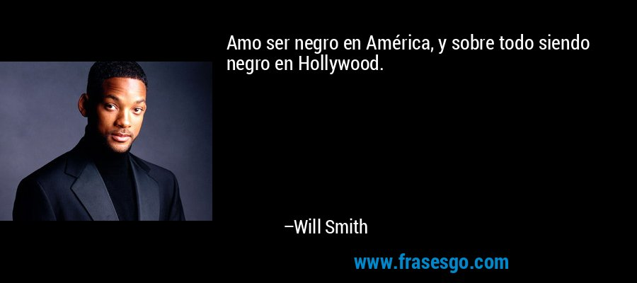 Amo ser negro en América, y sobre todo siendo negro en Hollywood. – Will Smith
