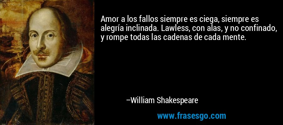 Amor a los fallos siempre es ciega, siempre es alegría inclinada. Lawless, con alas, y no confinado, y rompe todas las cadenas de cada mente. – William Shakespeare