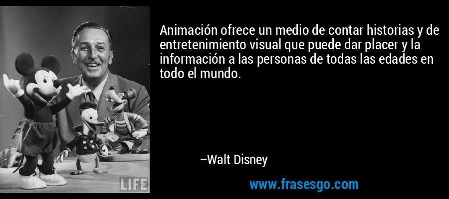 Animación ofrece un medio de contar historias y de entretenimiento visual que puede dar placer y la información a las personas de todas las edades en todo el mundo. – Walt Disney