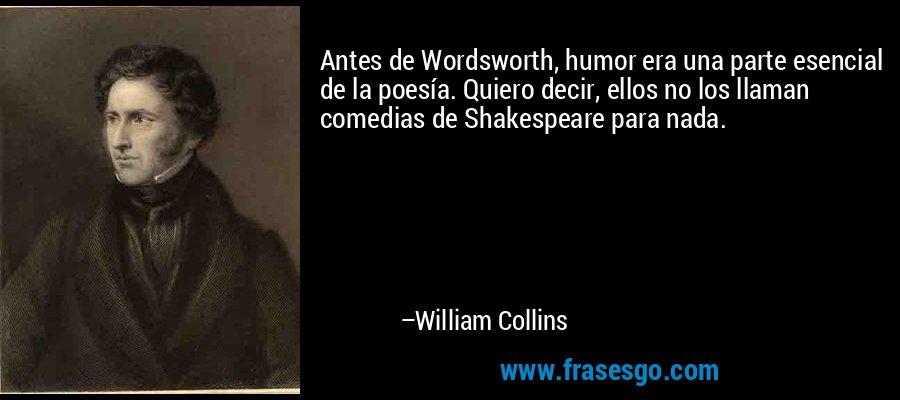 Antes de Wordsworth, humor era una parte esencial de la poesía. Quiero decir, ellos no los llaman comedias de Shakespeare para nada. – William Collins