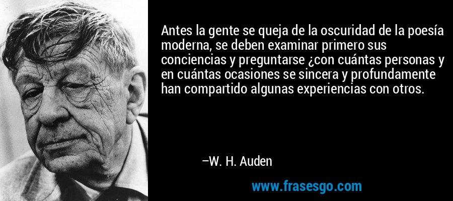Antes la gente se queja de la oscuridad de la poesía moderna, se deben examinar primero sus conciencias y preguntarse ¿con cuántas personas y en cuántas ocasiones se sincera y profundamente han compartido algunas experiencias con otros. – W. H. Auden