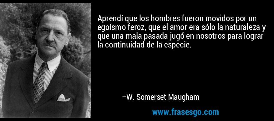 Aprendí que los hombres fueron movidos por un egoísmo feroz, que el amor era sólo la naturaleza y que una mala pasada jugó en nosotros para lograr la continuidad de la especie. – W. Somerset Maugham