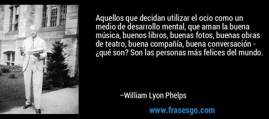 Aquellos que decidan utilizar el ocio como un medio de desarrollo mental, que aman la buena música, buenos libros, buenas fotos, buenas obras de teatro, buena compañía, buena conversación - ¿qué son? Son las personas más felices del mundo. – William Lyon Phelps
