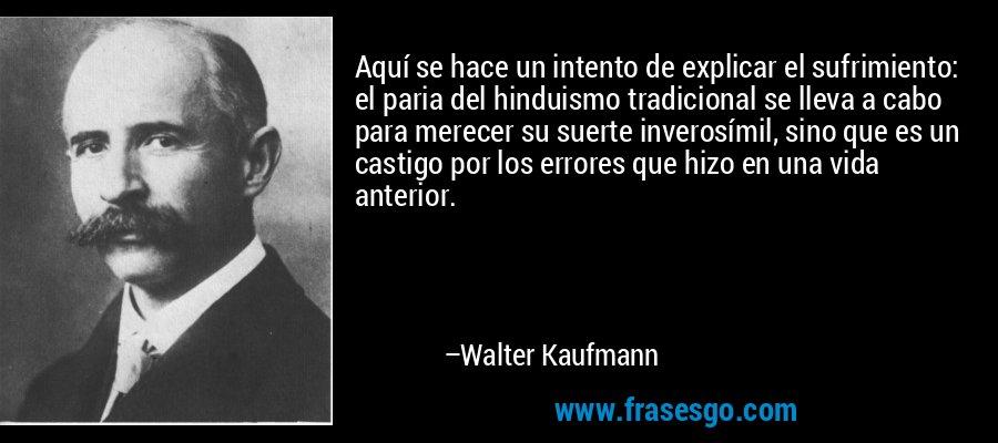 Aquí se hace un intento de explicar el sufrimiento: el paria del hinduismo tradicional se lleva a cabo para merecer su suerte inverosímil, sino que es un castigo por los errores que hizo en una vida anterior. – Walter Kaufmann