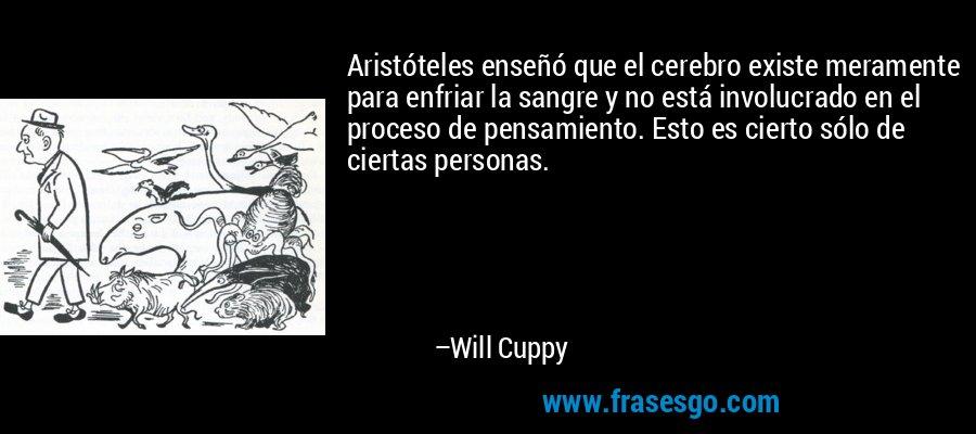 Aristóteles enseñó que el cerebro existe meramente para enfriar la sangre y no está involucrado en el proceso de pensamiento. Esto es cierto sólo de ciertas personas. – Will Cuppy