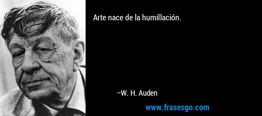 Arte nace de la humillación. – W. H. Auden