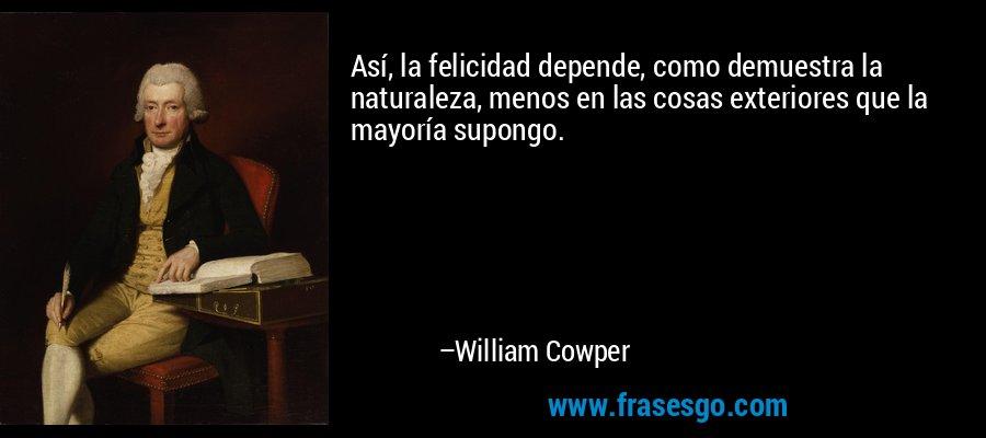 Así, la felicidad depende, como demuestra la naturaleza, menos en las cosas exteriores que la mayoría supongo. – William Cowper