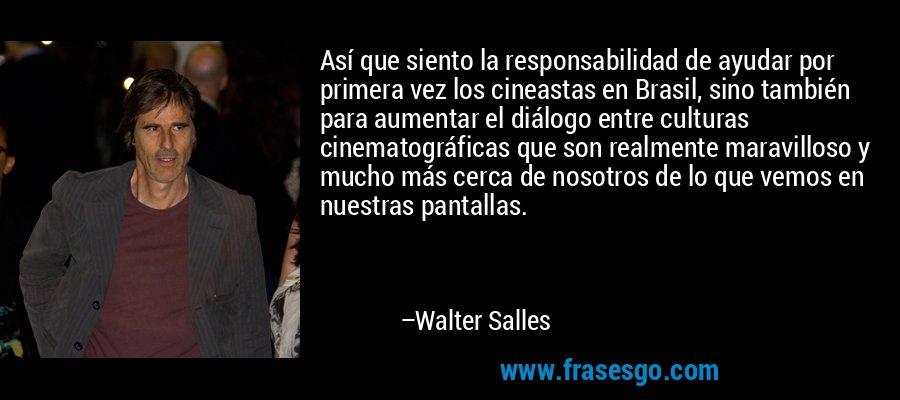 Así que siento la responsabilidad de ayudar por primera vez los cineastas en Brasil, sino también para aumentar el diálogo entre culturas cinematográficas que son realmente maravilloso y mucho más cerca de nosotros de lo que vemos en nuestras pantallas. – Walter Salles
