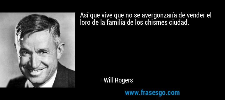 Así que vive que no se avergonzaría de vender el loro de la familia de los chismes ciudad. – Will Rogers