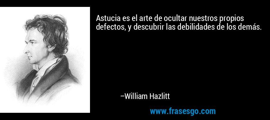 Astucia es el arte de ocultar nuestros propios defectos, y descubrir las debilidades de los demás. – William Hazlitt
