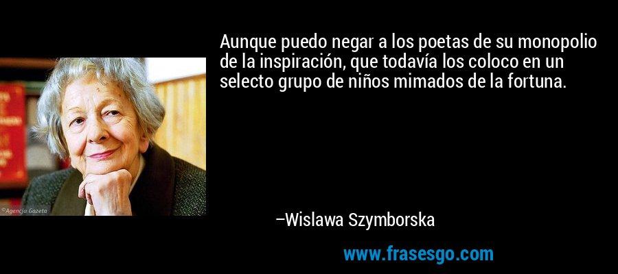 Aunque puedo negar a los poetas de su monopolio de la inspiración, que todavía los coloco en un selecto grupo de niños mimados de la fortuna. – Wislawa Szymborska