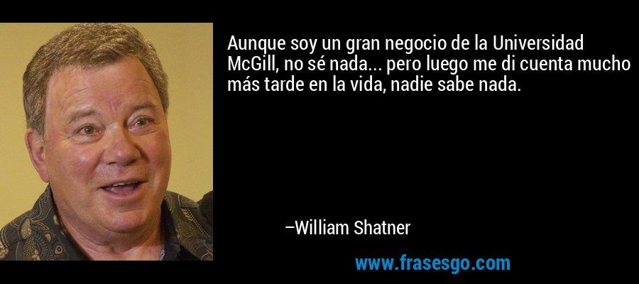 Aunque soy un gran negocio de la Universidad McGill, no sé nada... pero luego me di cuenta mucho más tarde en la vida, nadie sabe nada. – William Shatner