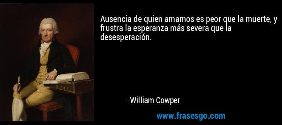 Ausencia de quien amamos es peor que la muerte, y frustra la esperanza más severa que la desesperación. – William Cowper