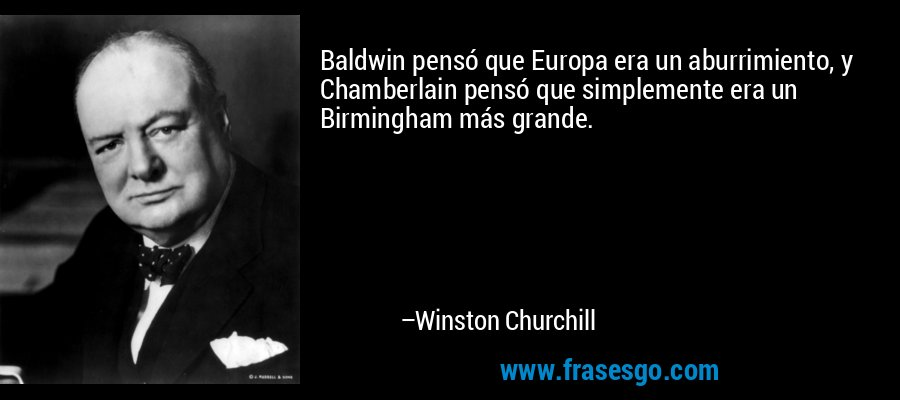Baldwin pensó que Europa era un aburrimiento, y Chamberlain pensó que simplemente era un Birmingham más grande. – Winston Churchill
