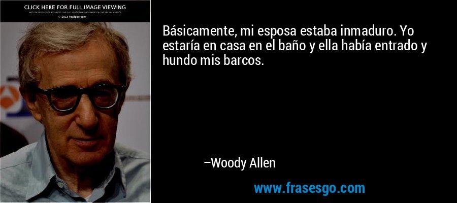 Básicamente, mi esposa estaba inmaduro. Yo estaría en casa en el baño y ella había entrado y hundo mis barcos. – Woody Allen