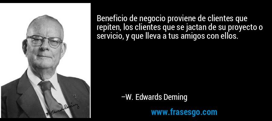 Beneficio de negocio proviene de clientes que repiten, los clientes que se jactan de su proyecto o servicio, y que lleva a tus amigos con ellos. – W. Edwards Deming