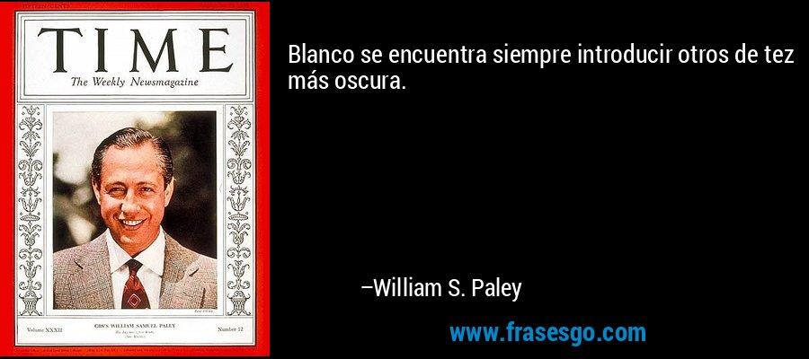 Blanco se encuentra siempre introducir otros de tez más oscura. – William S. Paley