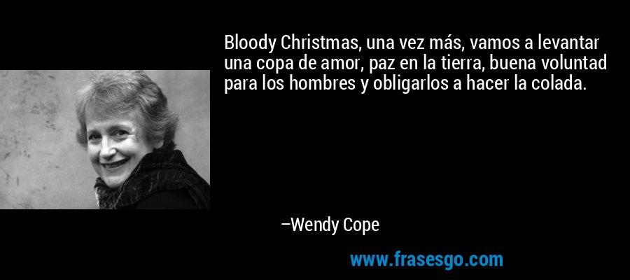 Bloody Christmas, una vez más, vamos a levantar una copa de amor, paz en la tierra, buena voluntad para los hombres y obligarlos a hacer la colada. – Wendy Cope