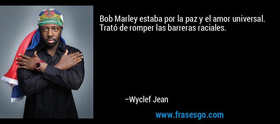 Bob Marley estaba por la paz y el amor universal. Trató de romper las barreras raciales. – Wyclef Jean