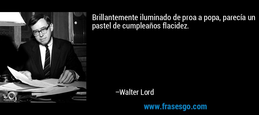 Brillantemente iluminado de proa a popa, parecía un pastel de cumpleaños flacidez. – Walter Lord
