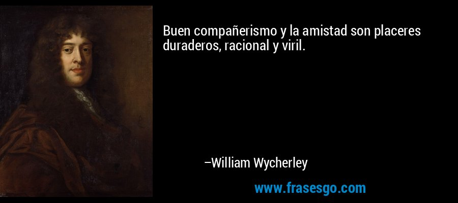 Buen compañerismo y la amistad son placeres duraderos, racional y viril. – William Wycherley